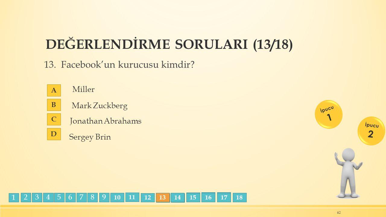 DEĞERLENDİRME SORULARI (13/18) 13. Facebook'un kurucusu kimdir? A B C D 62 İpucu 1 İpucu 2 Miller Jonathan Abrahams Sergey Brin Mark Zuckberg 23456789