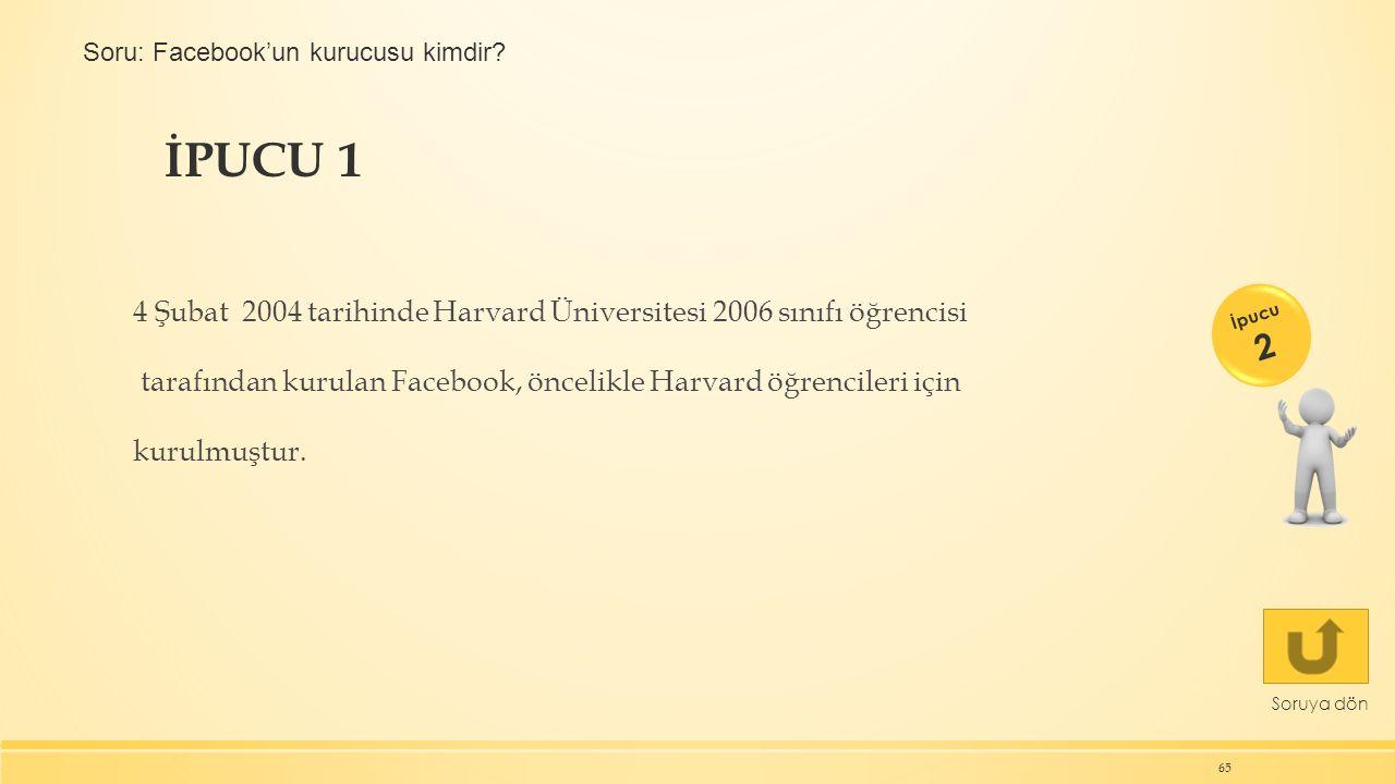 İPUCU 1 65 Soruya dön 4 Şubat 2004 tarihinde Harvard Üniversitesi 2006 sınıfı öğrencisi tarafından kurulan Facebook, öncelikle Harvard öğrencileri için kurulmuştur.