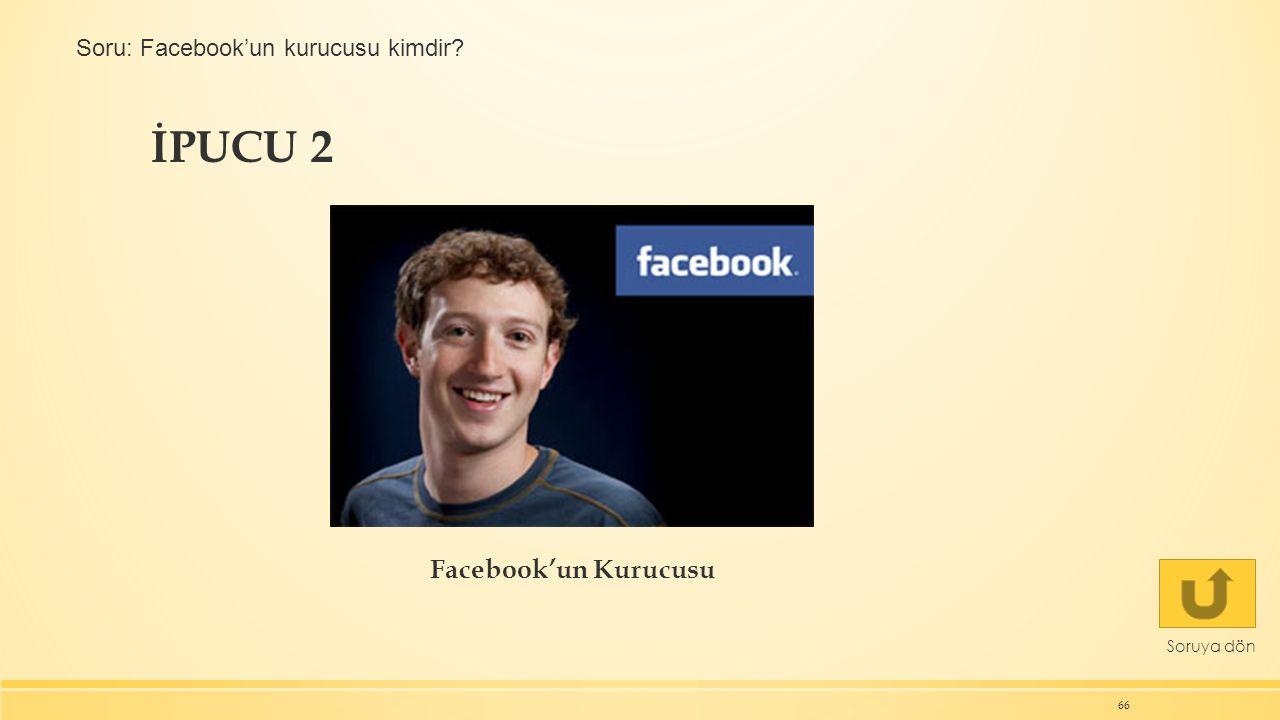 İPUCU 2 66 Soruya dön Facebook'un Kurucusu Soru: Facebook'un kurucusu kimdir?