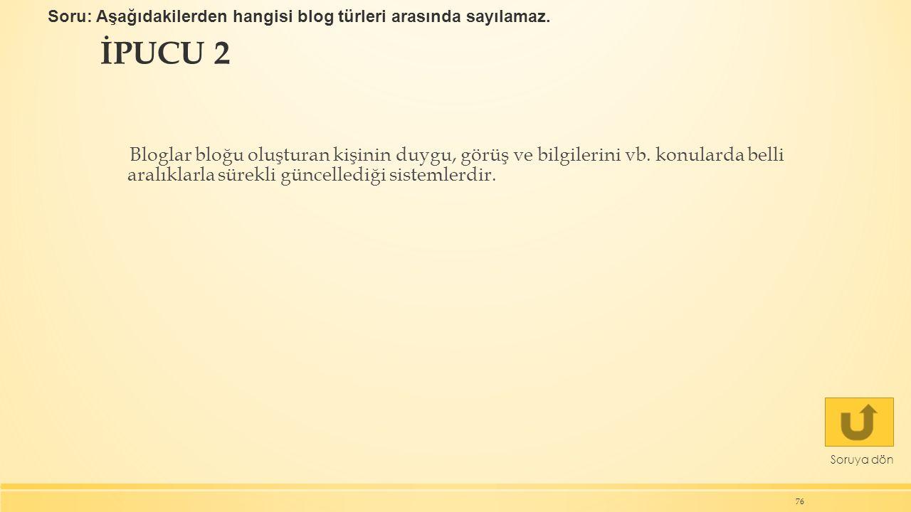İPUCU 2 76 Soruya dön Bloglar bloğu oluşturan kişinin duygu, görüş ve bilgilerini vb. konularda belli aralıklarla sürekli güncellediği sistemlerdir. S