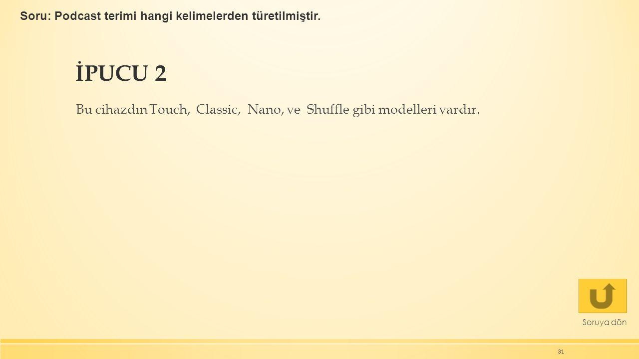İPUCU 2 Bu cihazdın Touch, Classic, Nano, ve Shuffle gibi modelleri vardır.