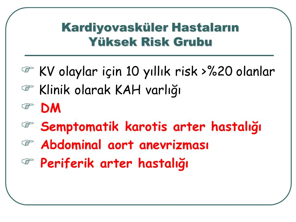 Kardiyovasküler Hastaların Yüksek Risk Grubu  KV olaylar için 10 yıllık risk >%20 olanlar  Klinik olarak KAH varlığı  DM  Semptomatik karotis arte