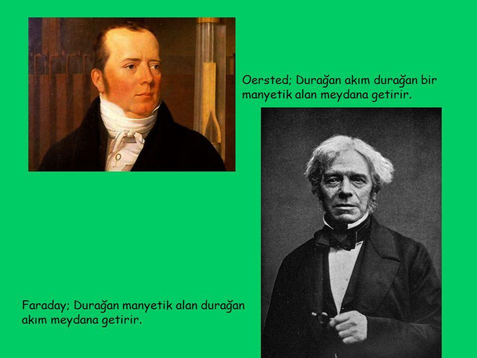 Oersted; Durağan akım durağan bir manyetik alan meydana getirir. Faraday; Durağan manyetik alan durağan akım meydana getirir.