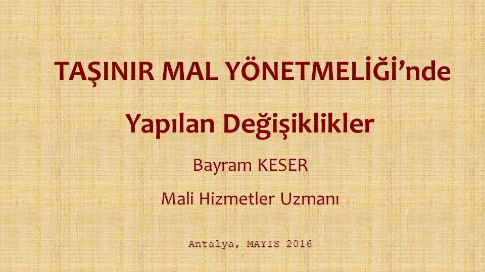 Antalya, MAYIS 2016 TAŞINIR MAL YÖNETMELİĞİ'nde Yapılan Değişiklikler Bayram KESER Mali Hizmetler Uzmanı Antalya, MAYIS 2016 1