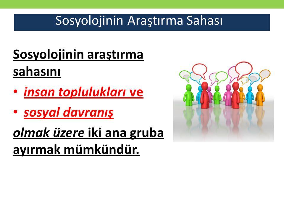 Sosyolojinin araştırma sahasını insan toplulukları ve sosyal davranış olmak üzere iki ana gruba ayırmak mümkündür.