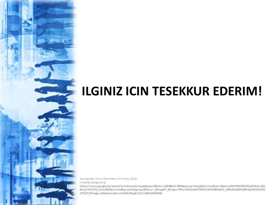 ILGINIZ ICIN TESEKKUR EDERIM! Ana kaynak: Timur Demirbas, Kriminolji, 2012. Ilk sayfa background: https://www.google.ba/search?q=interaction+ppt&espv=