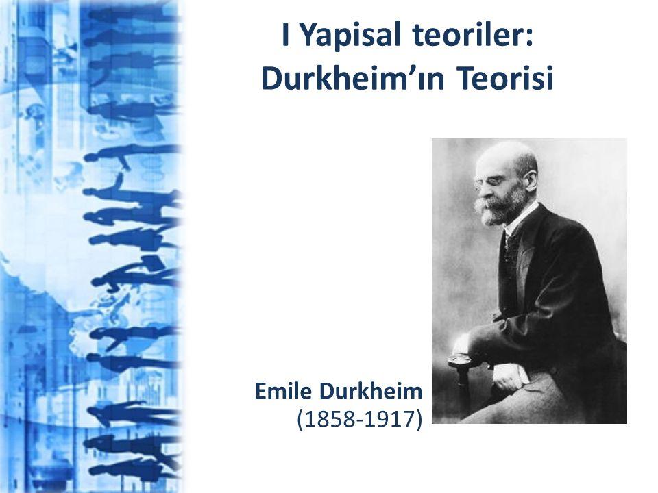 I Yapisal teoriler: Durkheim'ın Teorisi Emile Durkheim (1858-1917)