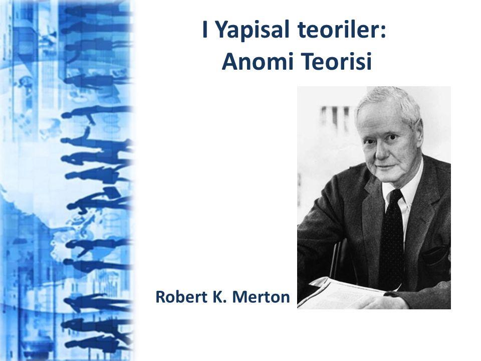 I Yapisal teoriler: Anomi Teorisi Robert K. Merton