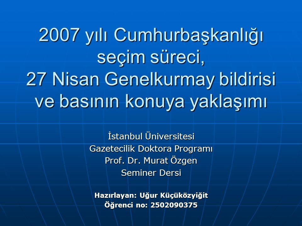 2007 yılı Cumhurbaşkanlığı seçim süreci, 27 Nisan Genelkurmay bildirisi ve basının konuya yaklaşımı İstanbul Üniversitesi Gazetecilik Doktora Programı Prof.