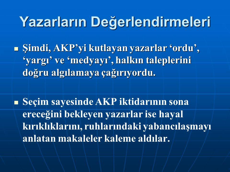 Yazarların Değerlendirmeleri Şimdi, AKP'yi kutlayan yazarlar 'ordu', 'yargı' ve 'medyayı', halkın taleplerini doğru algılamaya çağırıyordu. Şimdi, AKP