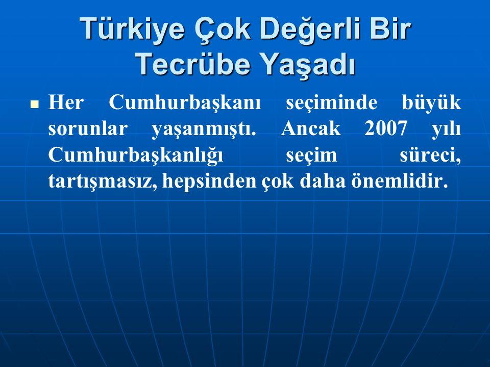 Türkiye Çok Değerli Bir Tecrübe Yaşadı Her Cumhurbaşkanı seçiminde büyük sorunlar yaşanmıştı. Ancak 2007 yılı Cumhurbaşkanlığı seçim süreci, tartışmas