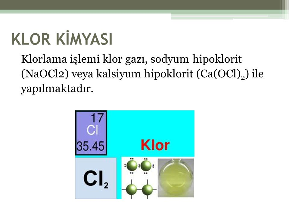 KLOR KİMYASI Klorlama işlemi klor gazı, sodyum hipoklorit (NaOCl2) veya kalsiyum hipoklorit (Ca(OCl) 2 ) ile yapılmaktadır.