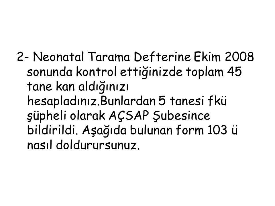 2- Neonatal Tarama Defterine Ekim 2008 sonunda kontrol ettiğinizde toplam 45 tane kan aldığınızı hesapladınız.Bunlardan 5 tanesi fkü şüpheli olarak AÇ