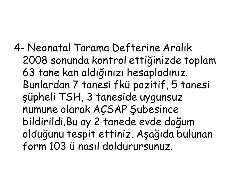 4- Neonatal Tarama Defterine Aralık 2008 sonunda kontrol ettiğinizde toplam 63 tane kan aldığınızı hesapladınız. Bunlardan 7 tanesi fkü pozitif, 5 tan