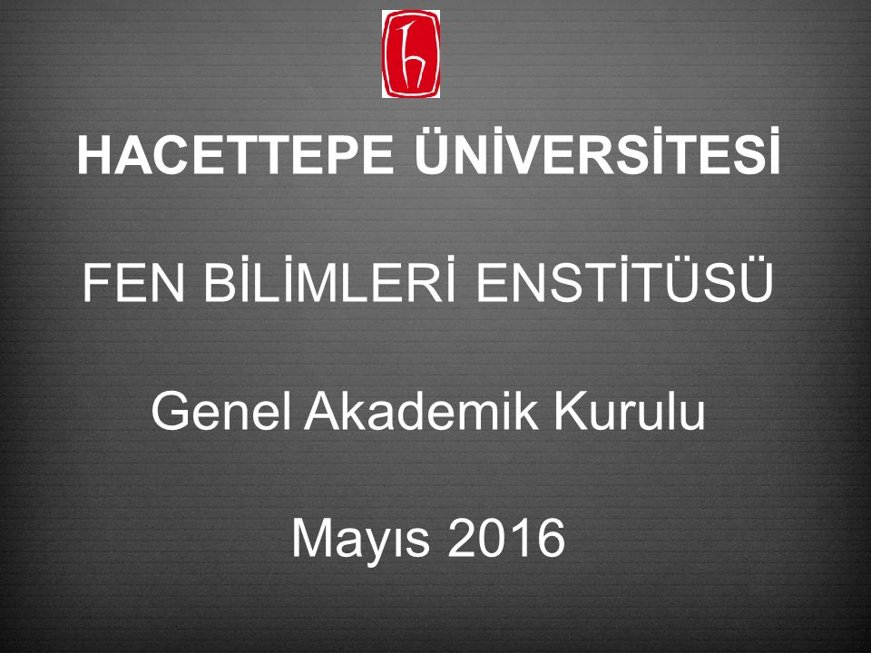 HACETTEPE ÜNİVERSİTESİ FEN BİLİMLERİ ENSTİTÜSÜ Genel Akademik Kurulu Mayıs 2016