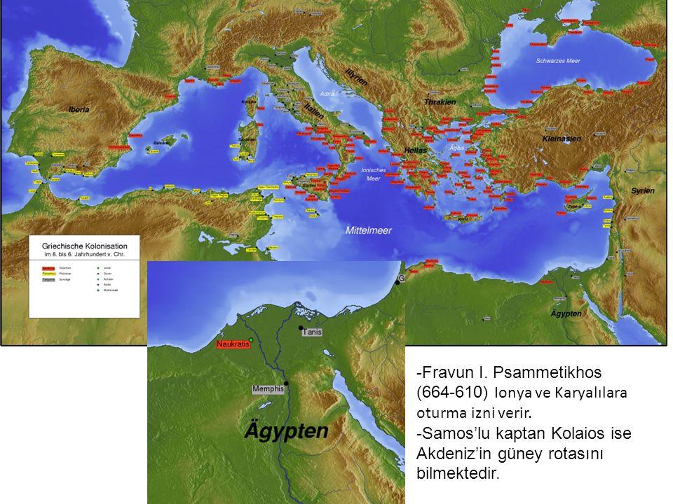 -Fravun I. Psammetikhos (664-610) Ionya ve Karyalılara oturma izni verir. -Samos'lu kaptan Kolaios ise Akdeniz'in güney rotasını bilmektedir.