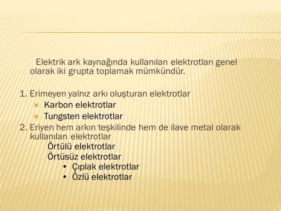 Elektrik ark kaynağında kullanılan elektrotları genel olarak iki grupta toplamak mümkündür. 1. Erimeyen yalnız arkı oluşturan elektrotlar  Karbon ele
