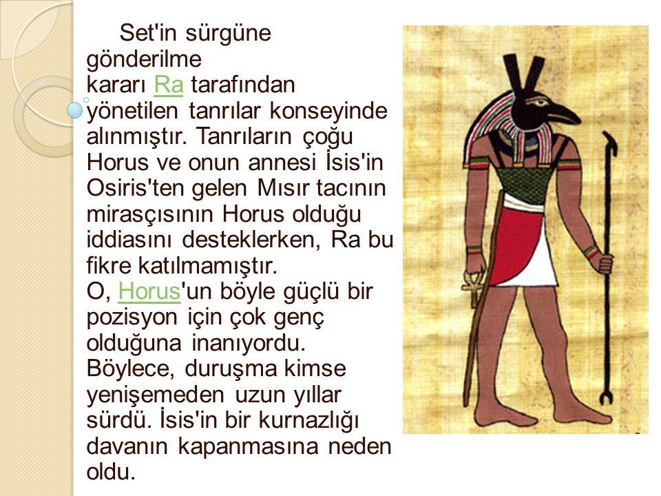 Set'in sürgüne gönderilme kararı Ra tarafından yönetilen tanrılar konseyinde alınmıştır. Tanrıların çoğu Horus ve onun annesi İsis'in Osiris'ten gelen