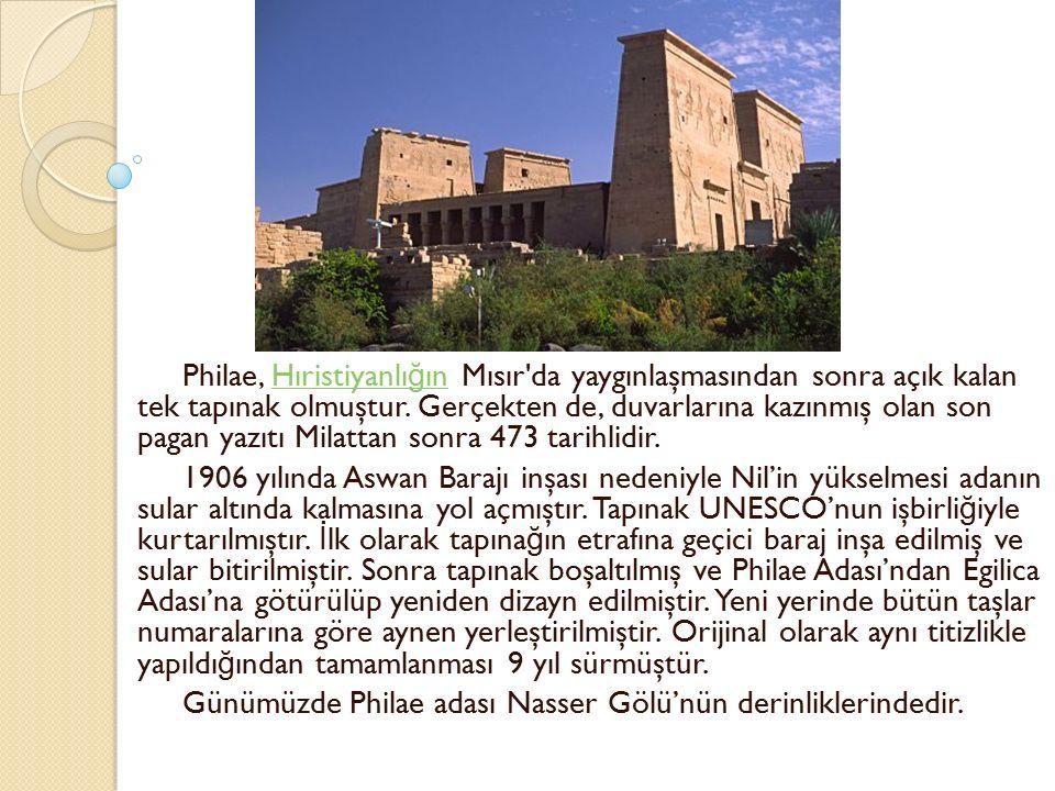 Philae, Hıristiyanlı ğ ın Mısır'da yaygınlaşmasından sonra açık kalan tek tapınak olmuştur. Gerçekten de, duvarlarına kazınmış olan son pagan yazıtı M