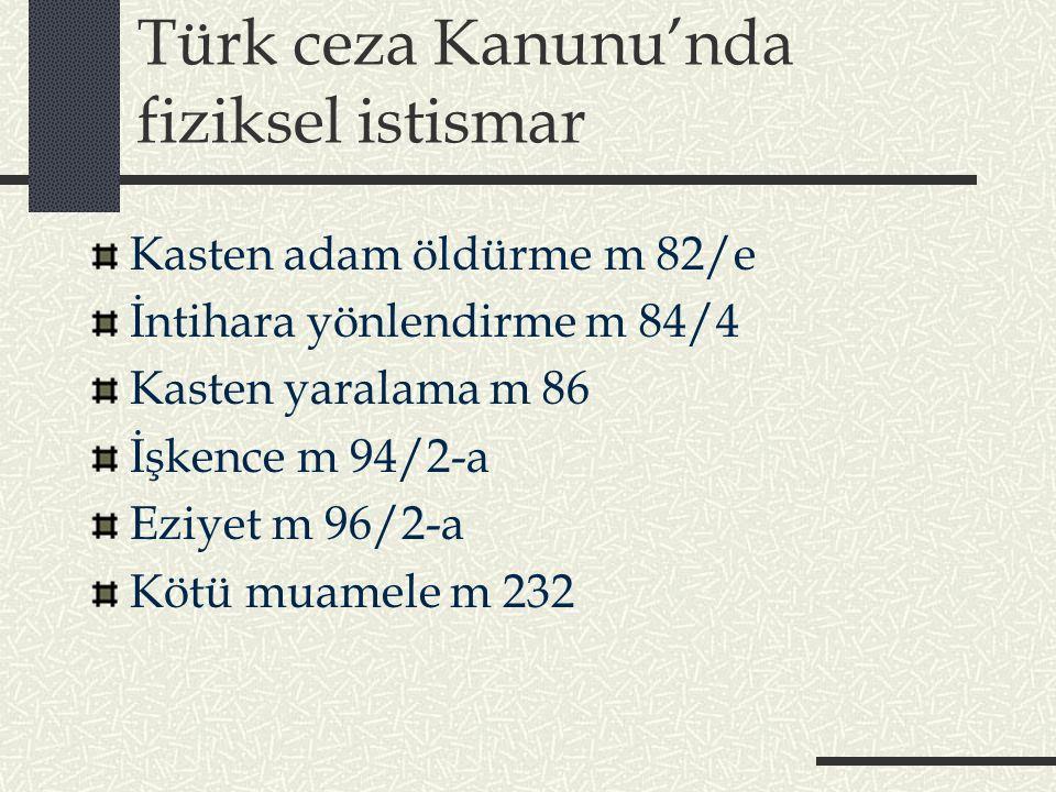 Türk ceza Kanunu'nda fiziksel istismar Kasten adam öldürme m 82/e İntihara yönlendirme m 84/4 Kasten yaralama m 86 İşkence m 94/2-a Eziyet m 96/2-a Kötü muamele m 232