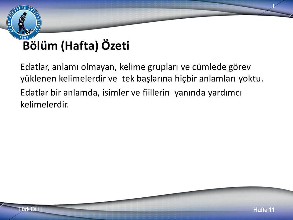 Türk Dili I Hafta 11 1 Bölüm (Hafta) Özeti Edatlar, anlamı olmayan, kelime grupları ve cümlede görev yüklenen kelimelerdir ve tek başlarına hiçbir anlamları yoktu.