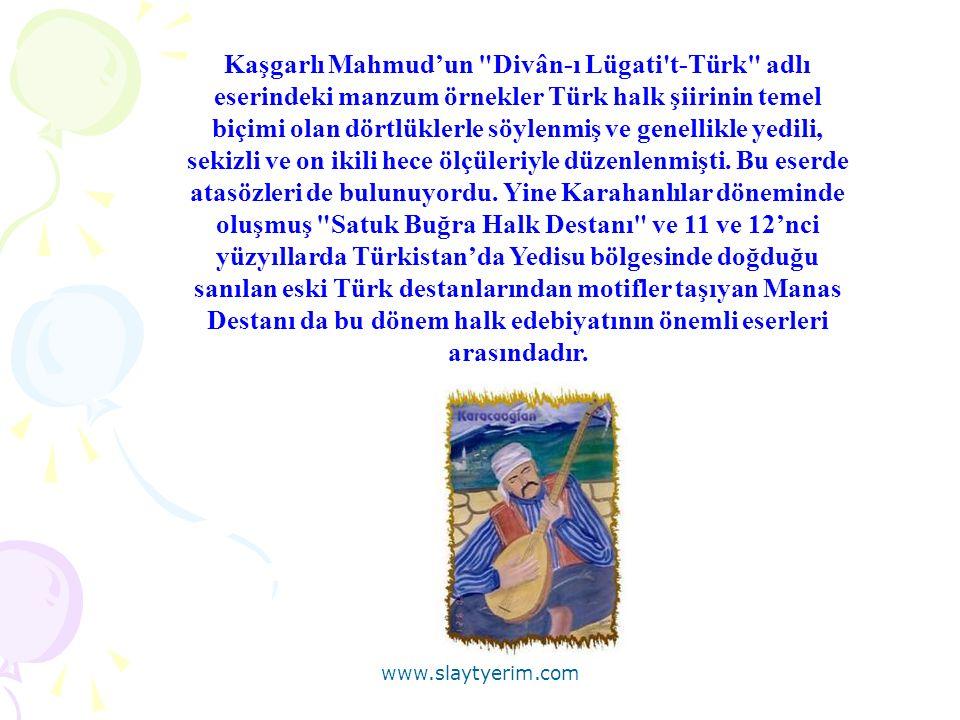 Kaşgarlı Mahmud'un Divân-ı Lügati t-Türk adlı eserindeki manzum örnekler Türk halk şiirinin temel biçimi olan dörtlüklerle söylenmiş ve genellikle yedili, sekizli ve on ikili hece ölçüleriyle düzenlenmişti.