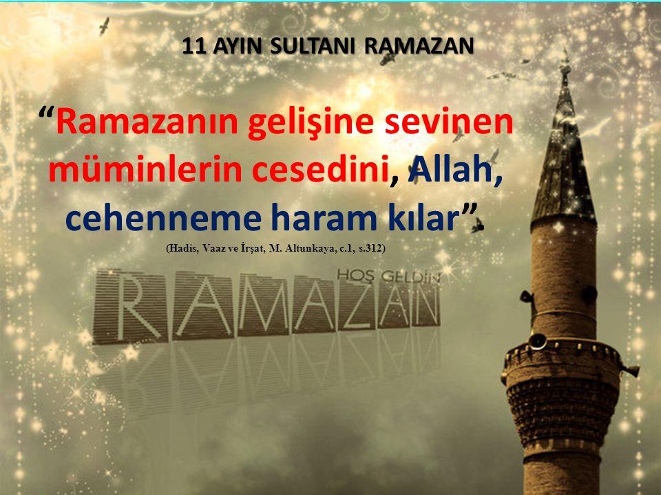"""""""Ramazanın gelişine sevinen müminlerin cesedini, Allah, cehenneme haram kılar"""". (Hadis, Vaaz ve İrşat, M. Altunkaya, c.1, s.312) 11 AYIN SULTANI RAMAZ"""