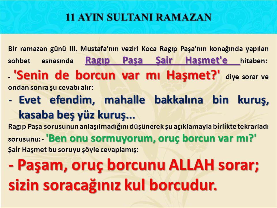 Ragıp Paşa Şair Haşmet'e 'Senin de borcun var mı Haşmet?' Bir ramazan günü III. Mustafa'nın veziri Koca Ragıp Paşa'nın konağında yapılan sohbet esnası
