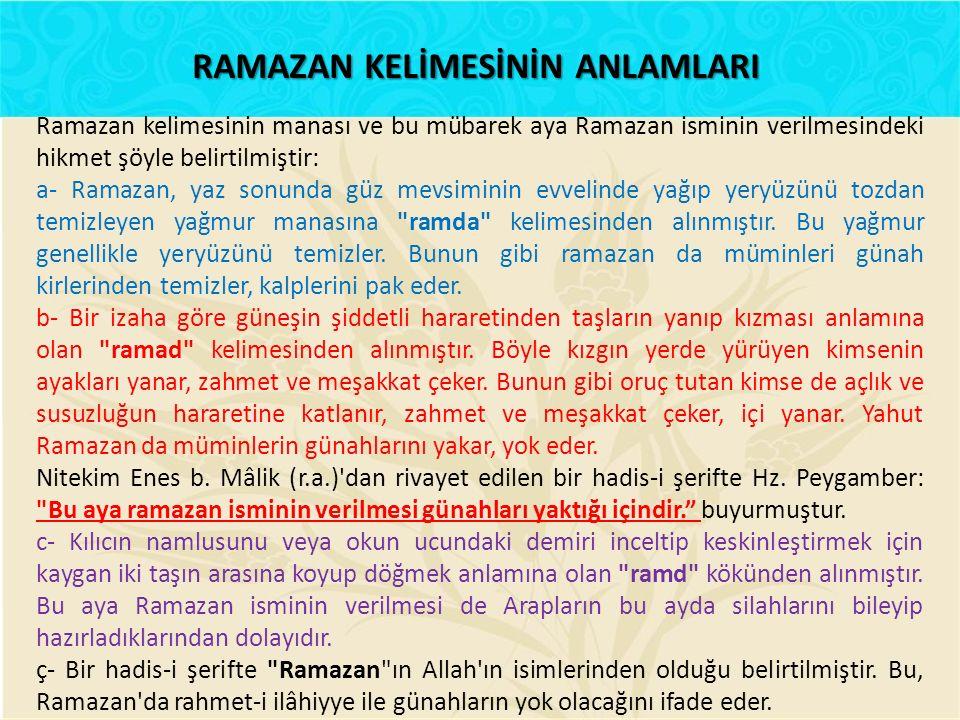 Ramazan kelimesinin manası ve bu mübarek aya Ramazan isminin verilmesindeki hikmet şöyle belirtilmiştir: a- Ramazan, yaz sonunda güz mevsiminin evvel