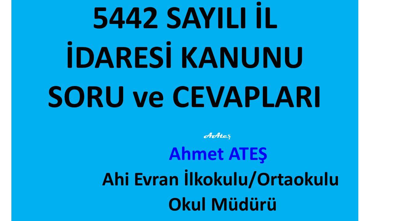 5442 SAYILI İL İDARESİ KANUNU SORU ve CEVAPLARI AAte ş Ahmet ATEŞ Ahi Evran İlkokulu/Ortaokulu Okul Müdürü