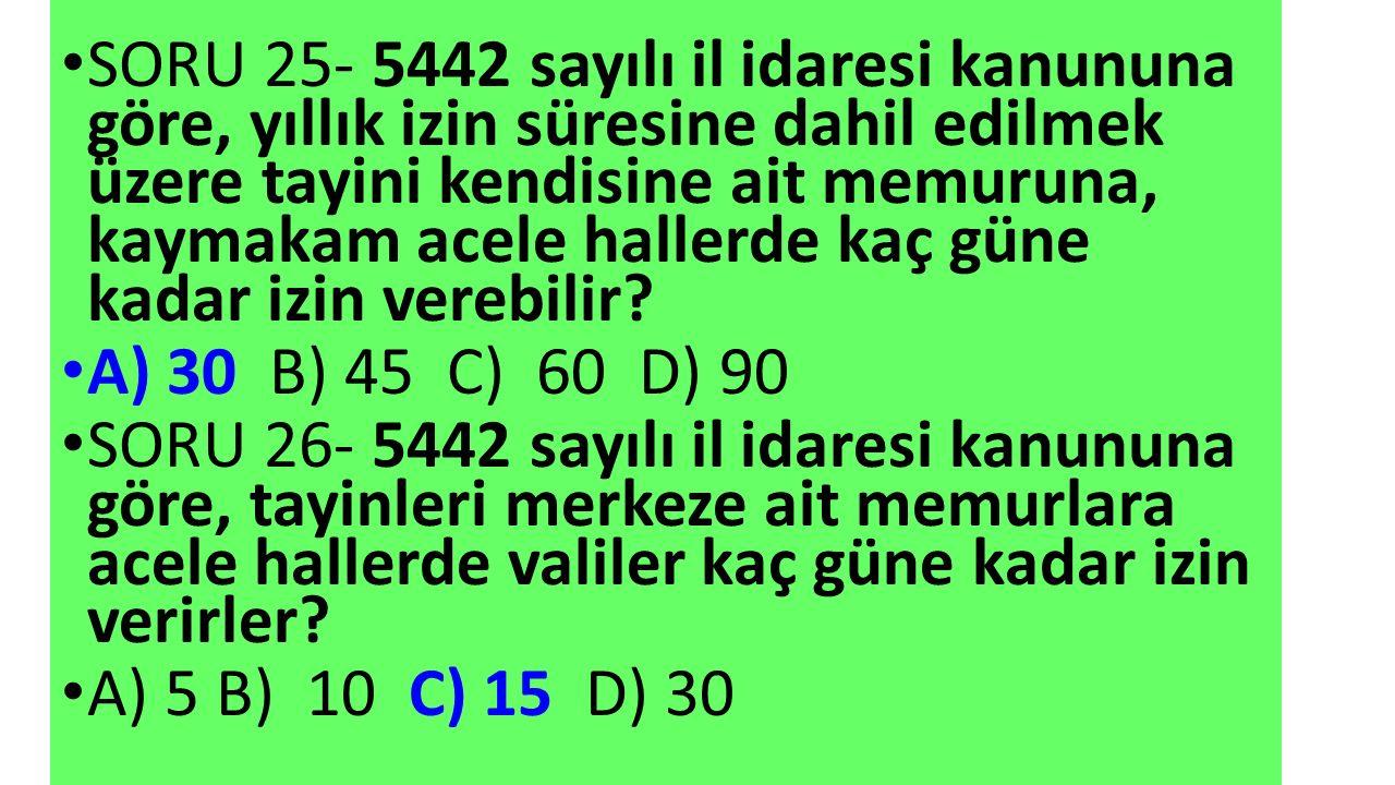 SORU 25- 5442 sayılı il idaresi kanununa göre, yıllık izin süresine dahil edilmek üzere tayini kendisine ait memuruna, kaymakam acele hallerde kaç güne kadar izin verebilir.