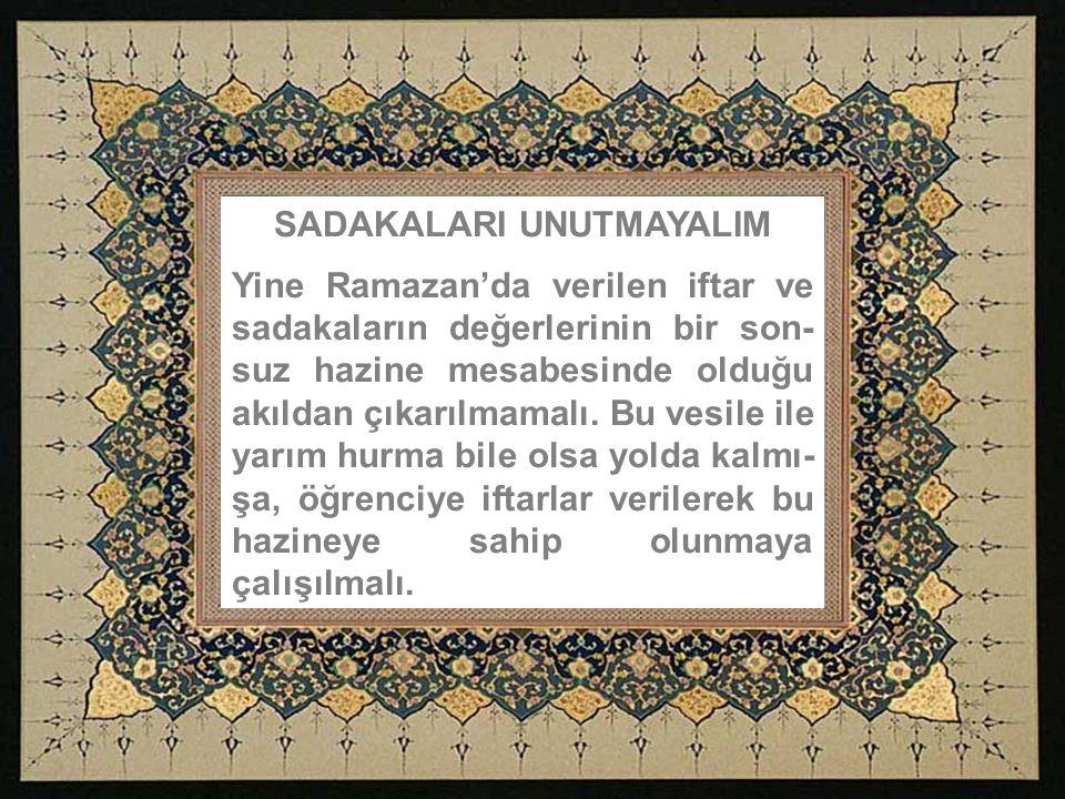 SADAKALARI UNUTMAYALIM Yine Ramazan'da verilen iftar ve sadakaların değerlerinin bir son- suz hazine mesabesinde olduğu akıldan çıkarılmamalı.