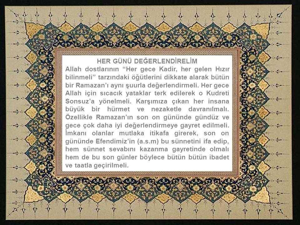 HER GÜNÜ DEĞERLENDİRELİM Allah dostlarının Her gece Kadir, her gelen Hızır bilinmeli tarzındaki öğütlerini dikkate alarak bütün bir Ramazan'ı aynı şuurla değerlendirmeli.