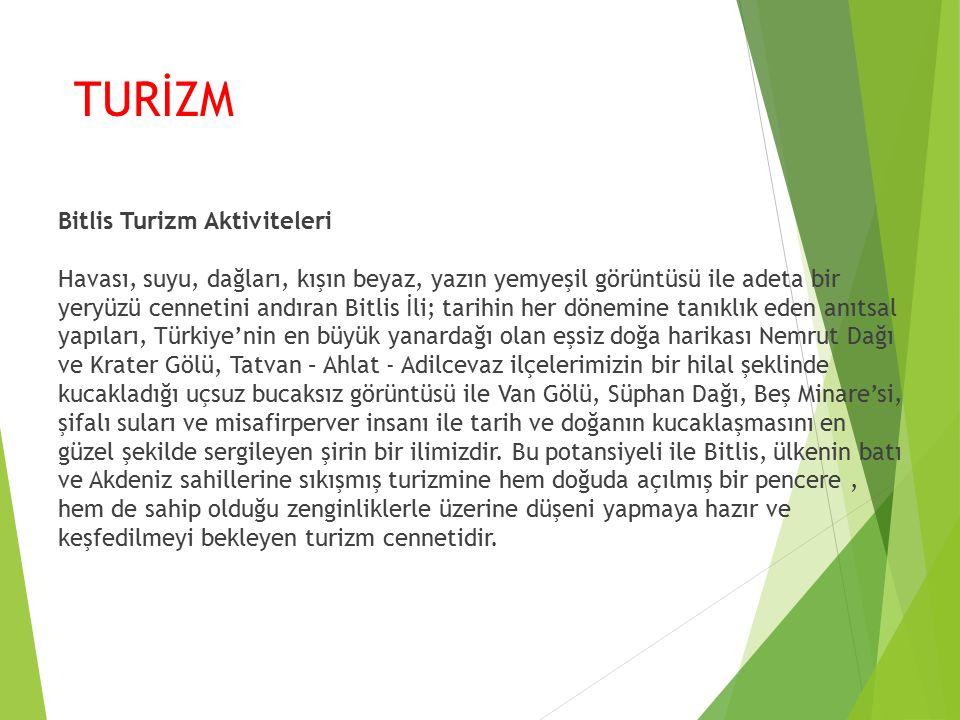 TURİZM Bitlis Turizm Aktiviteleri Havası, suyu, dağları, kışın beyaz, yazın yemyeşil görüntüsü ile adeta bir yeryüzü cennetini andıran Bitlis İli; tarihin her dönemine tanıklık eden anıtsal yapıları, Türkiye'nin en büyük yanardağı olan eşsiz doğa harikası Nemrut Dağı ve Krater Gölü, Tatvan – Ahlat - Adilcevaz ilçelerimizin bir hilal şeklinde kucakladığı uçsuz bucaksız görüntüsü ile Van Gölü, Süphan Dağı, Beş Minare'si, şifalı suları ve misafirperver insanı ile tarih ve doğanın kucaklaşmasını en güzel şekilde sergileyen şirin bir ilimizdir.