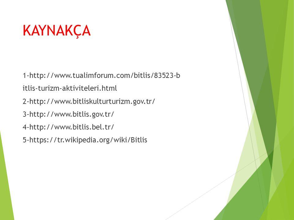 KAYNAKÇA 1-http://www.tualimforum.com/bitlis/83523-b itlis-turizm-aktiviteleri.html 2-http://www.bitliskulturturizm.gov.tr/ 3-http://www.bitlis.gov.tr/ 4-http://www.bitlis.bel.tr/ 5-https://tr.wikipedia.org/wiki/Bitlis