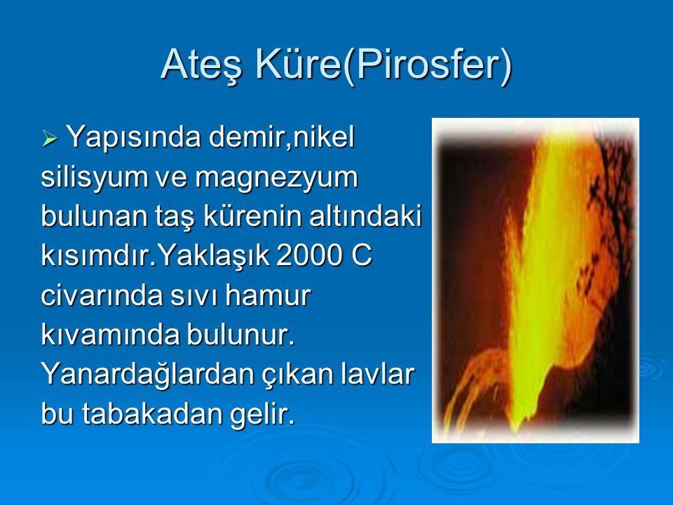 Ateş Küre(Pirosfer)  Yapısında demir,nikel silisyum ve magnezyum bulunan taş kürenin altındaki kısımdır.Yaklaşık 2000 C civarında sıvı hamur kıvamında bulunur.