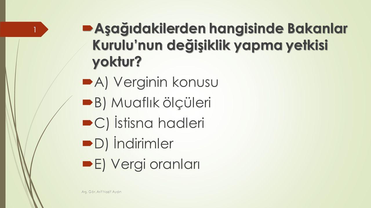  Aşağıdakilerden hangisinde Bakanlar Kurulu'nun değişiklik yapma yetkisi yoktur?  A) Verginin konusu  B) Muaflık ölçüleri  C) İstisna hadleri  D)