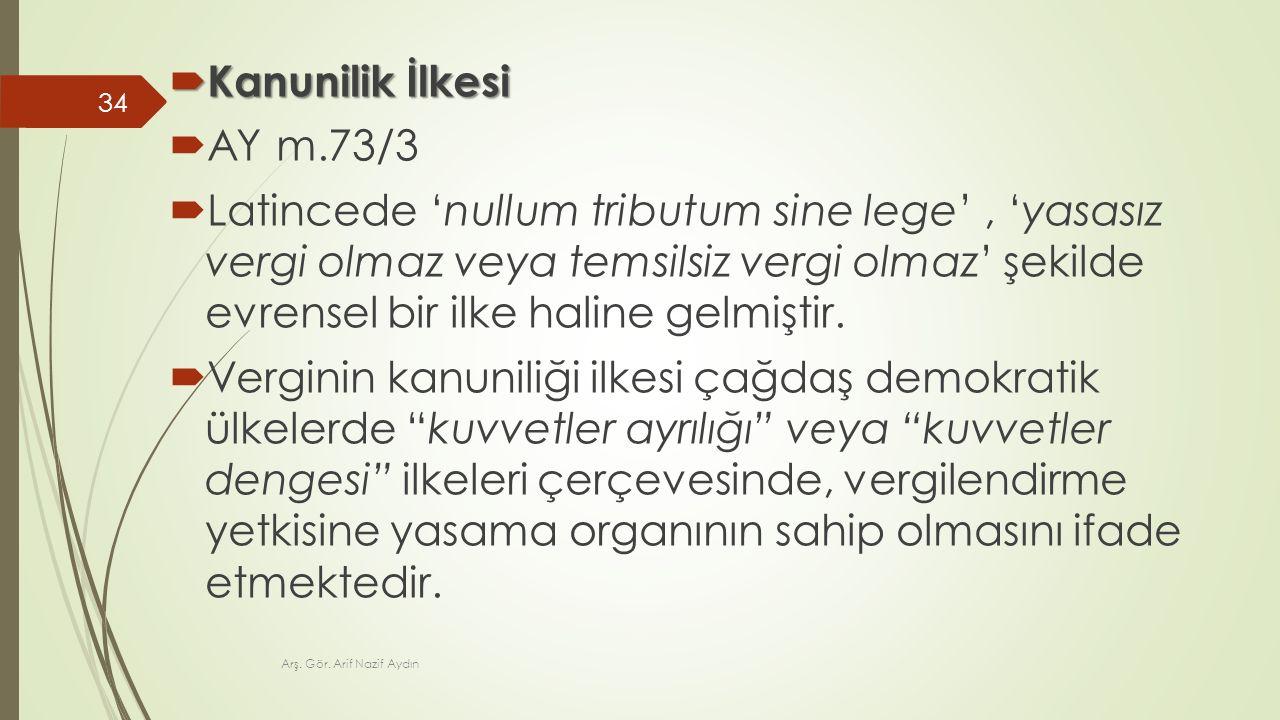  Kanunilik İlkesi  AY m.73/3  Latincede 'nullum tributum sine lege', 'yasasız vergi olmaz veya temsilsiz vergi olmaz' şekilde evrensel bir ilke hal
