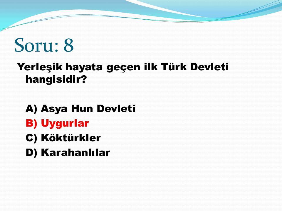 Soru: 8 Yerleşik hayata geçen ilk Türk Devleti hangisidir.
