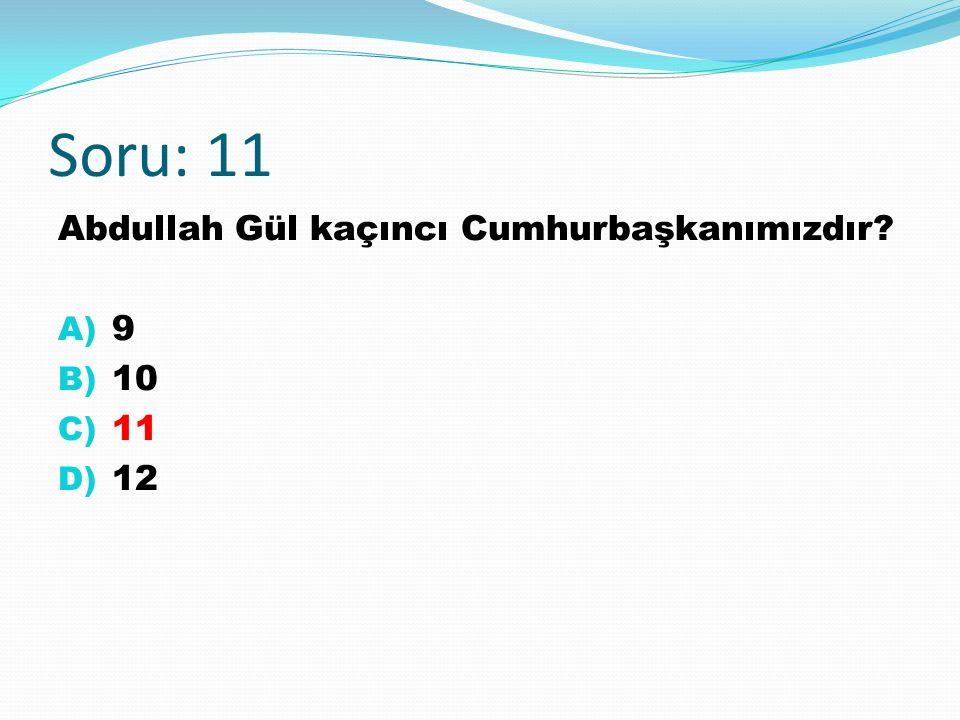 Soru: 11 Abdullah Gül kaçıncı Cumhurbaşkanımızdır? A) 9 B) 10 C) 11 D) 12