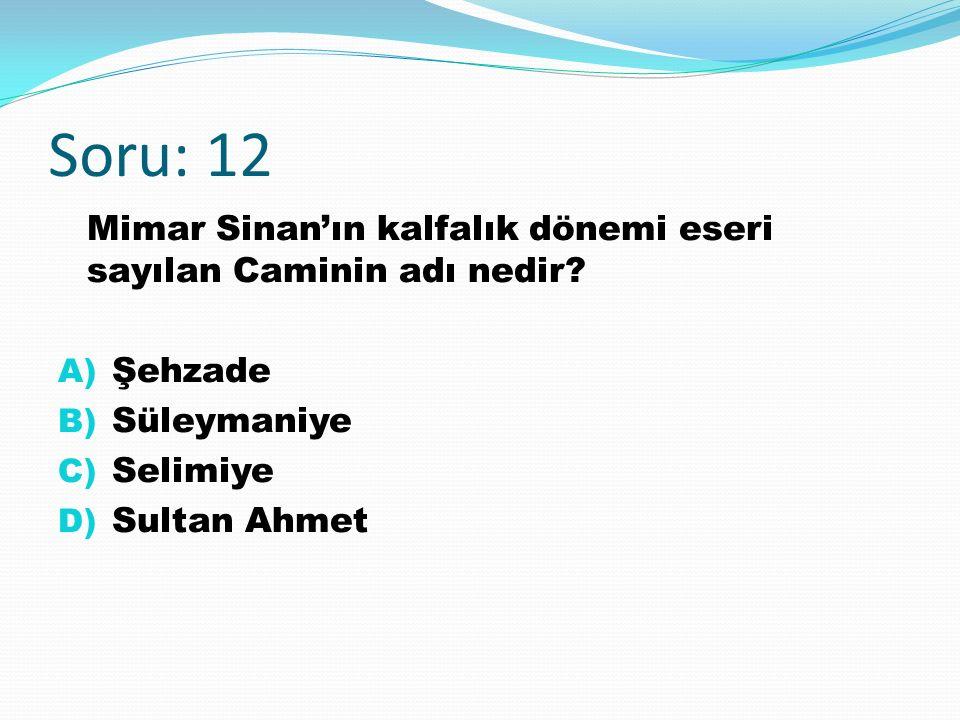 Soru: 12 Mimar Sinan'ın kalfalık dönemi eseri sayılan Caminin adı nedir.