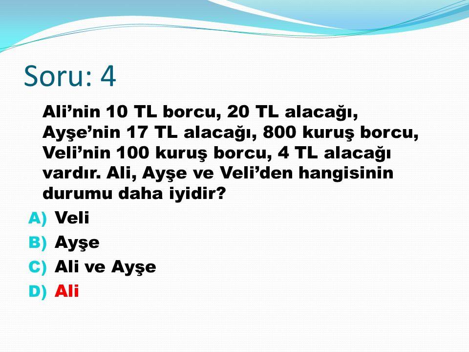 Soru: 4 Ali'nin 10 TL borcu, 20 TL alacağı, Ayşe'nin 17 TL alacağı, 800 kuruş borcu, Veli'nin 100 kuruş borcu, 4 TL alacağı vardır.
