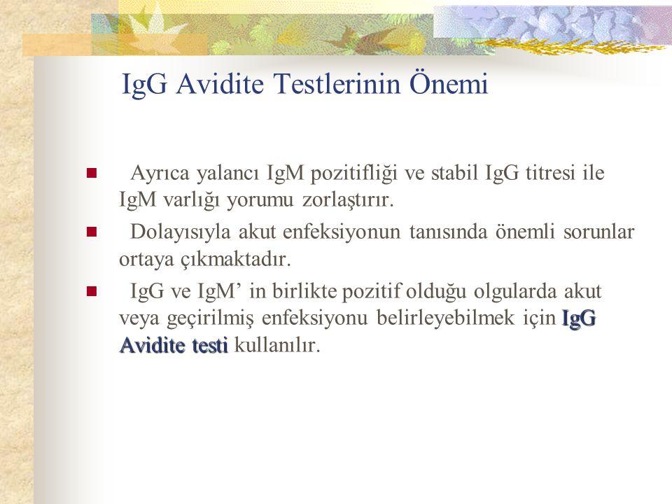 IgG Avidite Testlerinin Önemi Ayrıca yalancı IgM pozitifliği ve stabil IgG titresi ile IgM varlığı yorumu zorlaştırır. Dolayısıyla akut enfeksiyonun t