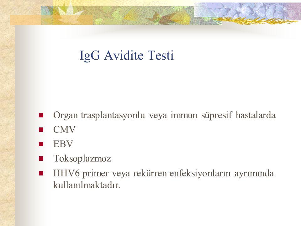IgG Avidite Testi Organ trasplantasyonlu veya immun süpresif hastalarda CMV EBV Toksoplazmoz HHV6 primer veya rekürren enfeksiyonların ayrımında kullanılmaktadır.
