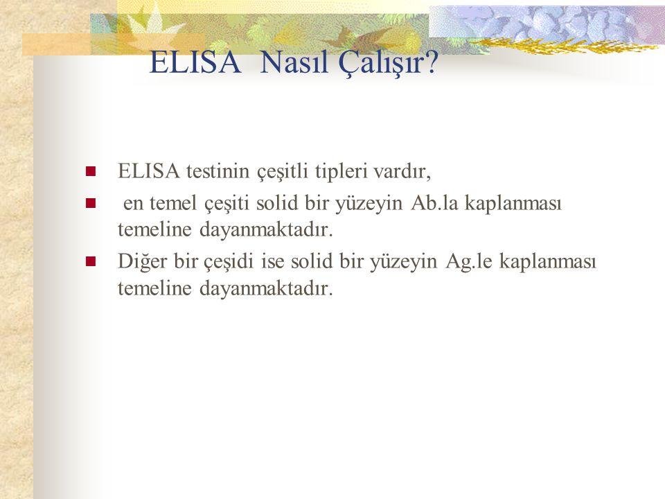 ELISA Nasıl Çalışır? ELISA testinin çeşitli tipleri vardır, en temel çeşiti solid bir yüzeyin Ab.la kaplanması temeline dayanmaktadır. Diğer bir çeşid