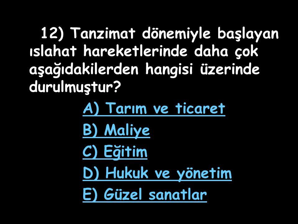 11) Tanzimat Fermanı ile aşağıdaki alanların hangisinde yenilik yapılmamıştır? A) Askerlikte B) Maliyede C) Tarımda D) İdarede E) Hukukta