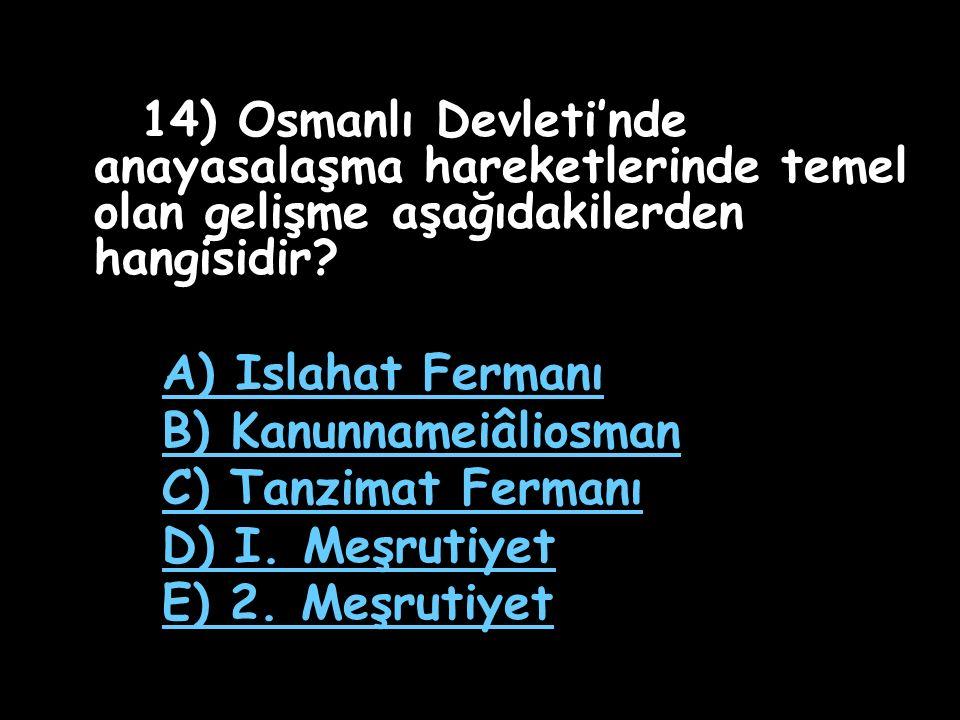 13) Osmanlı Devleti'nde 19. yüzyılda yapılan ıslahat uygulamaları en çok hangi alanlarda yapılmıştır? A) Askeri - Mali B) Hukuk - Yönetim C) Ekonomik
