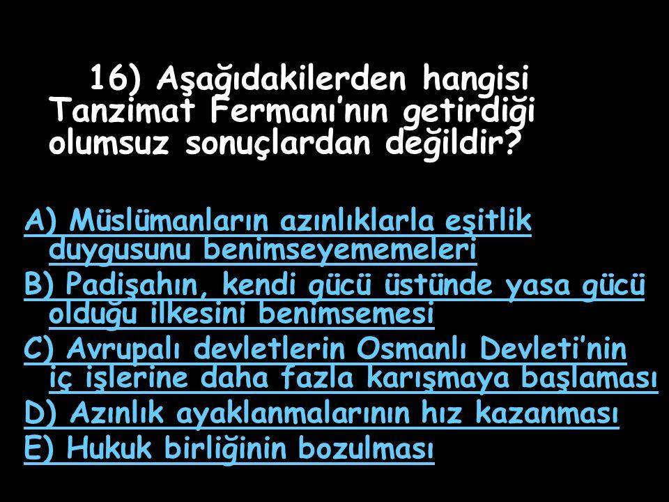 15) Aşağıdakilerden hangisi Tanzimat Fermanı'yla Osmanlı halkına duyurulan kararlar arasında yer almaz? A) Azınlıklar yönetime katılabileceklerdir B)