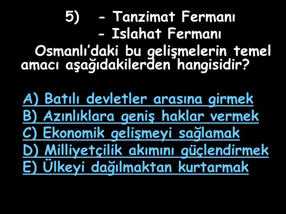 5) - Tanzimat Fermanı - Islahat Fermanı Osmanlı'daki bu gelişmelerin temel amacı aşağıdakilerden hangisidir.