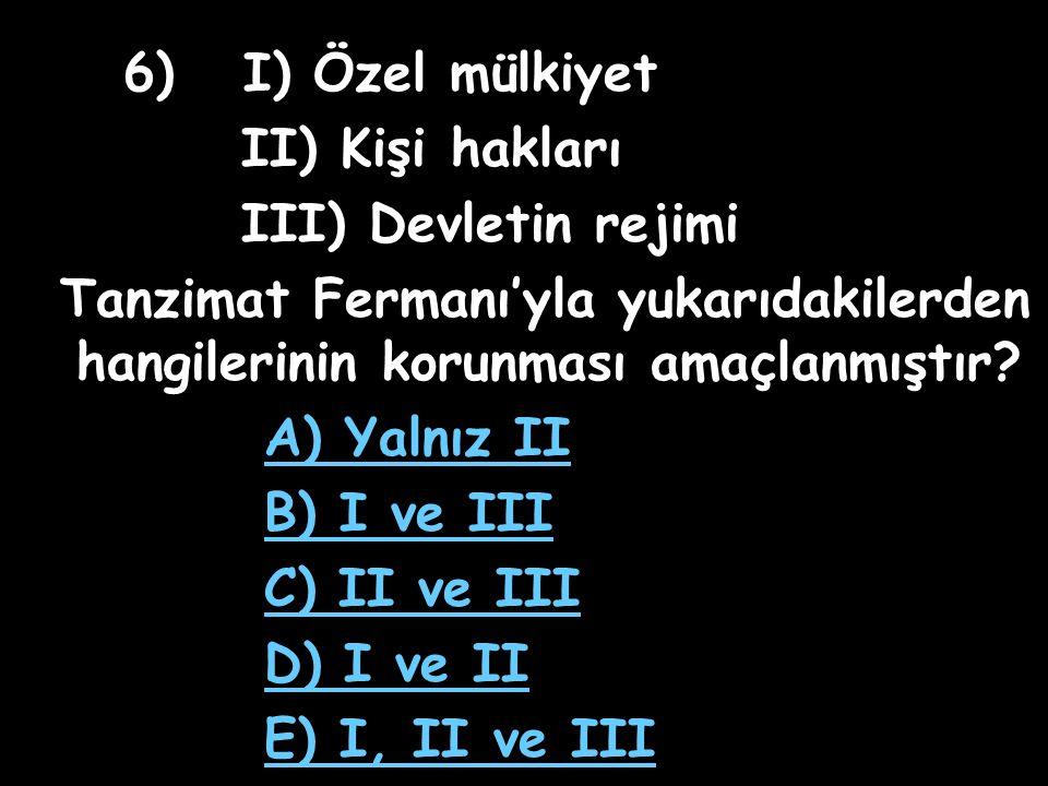 6) I) Özel mülkiyet II) Kişi hakları III) Devletin rejimi Tanzimat Fermanı'yla yukarıdakilerden hangilerinin korunması amaçlanmıştır.